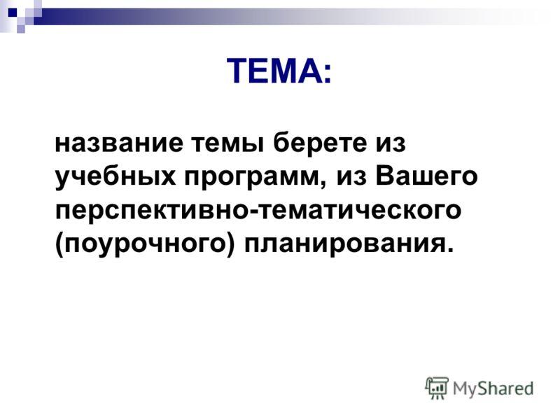 ТЕМА: название темы берете из учебных программ, из Вашего перспективно-тематического (поурочного) планирования.