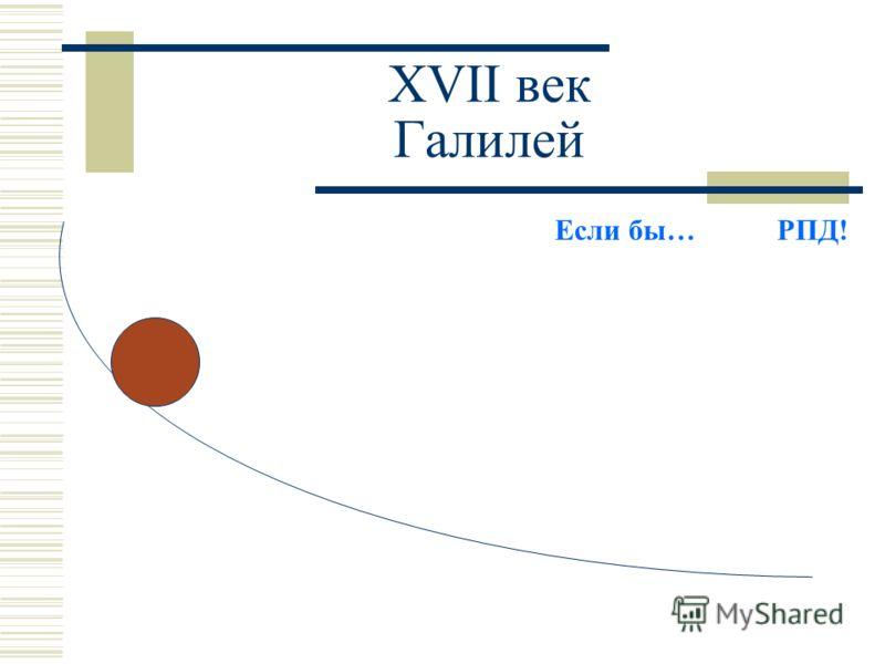XVII век Галилей Если бы… РПД!
