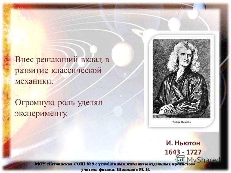 Внес решающий вклад в развитие классической механики. Огромную роль уделял эксперименту. И. Ньютон 1643 - 1727