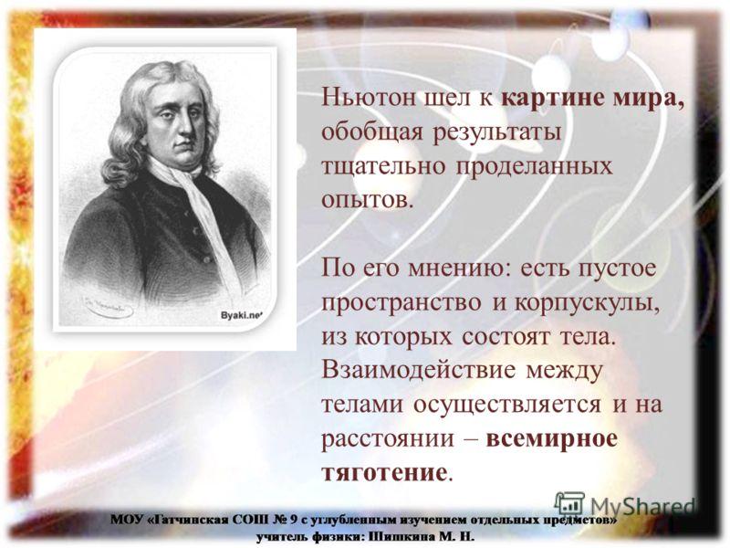 Ньютон шел к картине мира, обобщая результаты тщательно проделанных опытов. По его мнению: есть пустое пространство и корпускулы, из которых состоят тела. Взаимодействие между телами осуществляется и на расстоянии – всемирное тяготение.