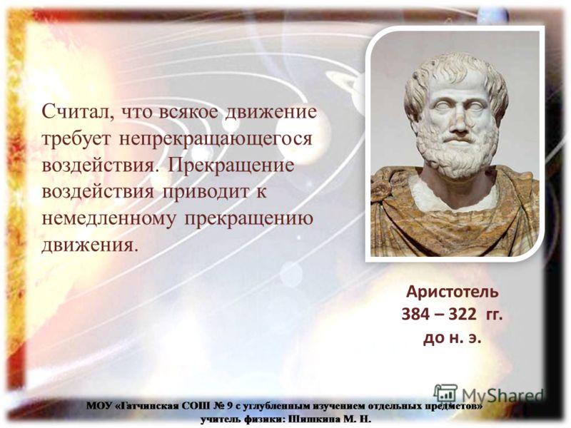 Считал, что всякое движение требует непрекращающегося воздействия. Прекращение воздействия приводит к немедленному прекращению движения. Аристотель 384 – 322 гг. до н. э.