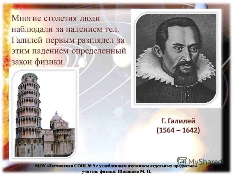 Многие столетия люди наблюдали за падением тел. Галилей первым разглядел за этим падением определенный закон физики. Г. Галилей (1564 – 1642)