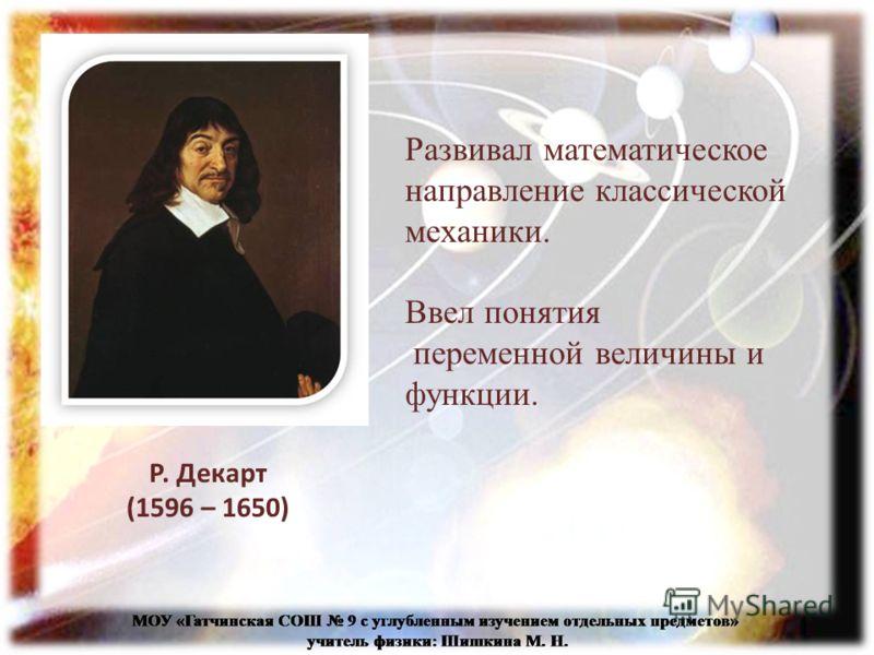 Развивал математическое направление классической механики. Ввел понятия переменной величины и функции. Р. Декарт (1596 – 1650)