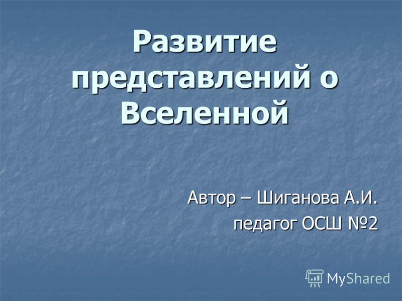 Развитие представлений о Вселенной Автор – Шиганова А.И. педагог ОСШ 2