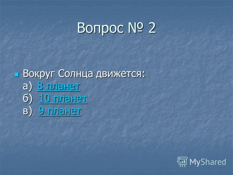 Вопрос 2 Вокруг Солнца движется: а)8 планет б) 10 планет в) 9 планет Вокруг Солнца движется: а)8 планет б) 10 планет в) 9 планет8 планет10 планет9 планет8 планет10 планет9 планет