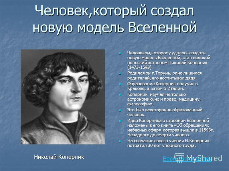 Человек,который создал новую модель Вселенной Вернуться к плану Человеком,которому удалось создать новую модель Вселенной, стал великий польский астроном Николай Коперник (1473-1543) Человеком,которому удалось создать новую модель Вселенной, стал вел