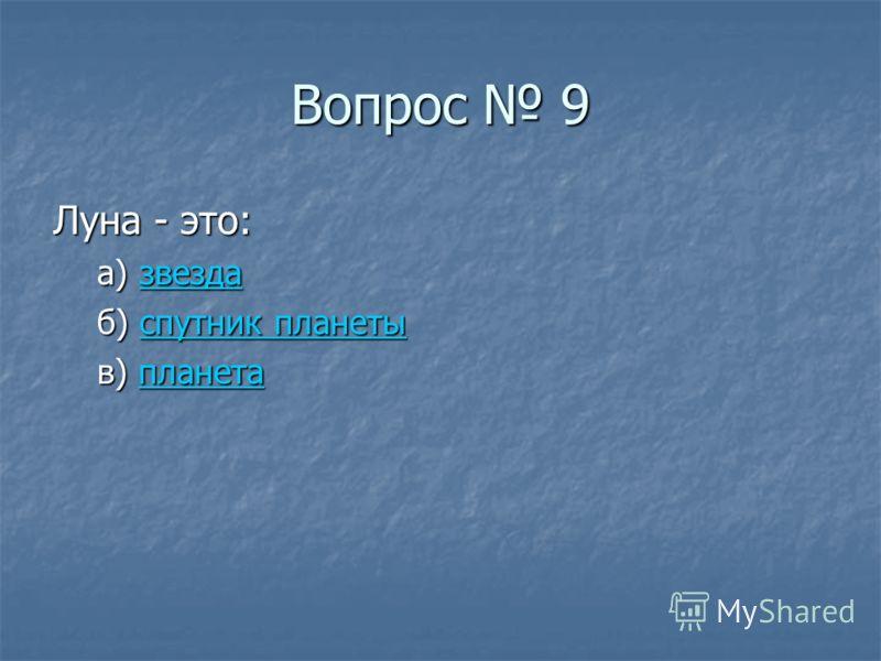 Вопрос 9 Луна - это: а) звезда звезда б) спутник планеты спутник планетыспутник планеты в) планета планета
