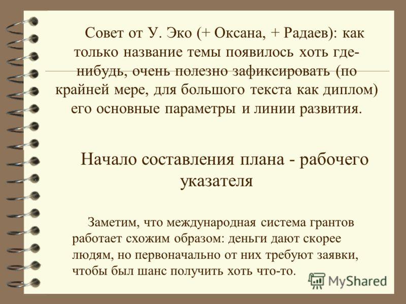 Совет от У. Эко (+ Оксана, + Радаев): как только название темы появилось хоть где- нибудь, очень полезно зафиксировать (по крайней мере, для большого текста как диплом) его основные параметры и линии развития. Начало составления плана - рабочего указ