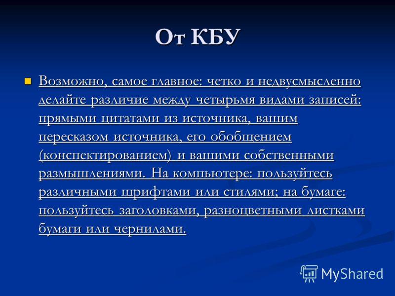 От КБУ Возможно, самое главное: четко и недвусмысленно делайте различие между четырьмя видами записей: прямыми цитатами из источника, вашим пересказом источника, его обобщением (конспектированием) и вашими собственными размышлениями. На компьютере: п
