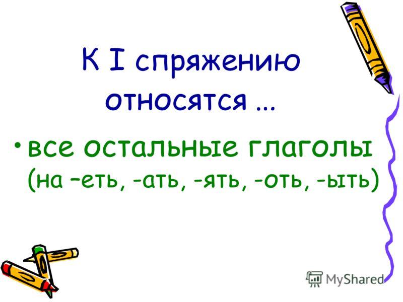 К I спряжению относятся … все остальные глаголы (на –еть, -ать, -ять, -оть, -ыть)