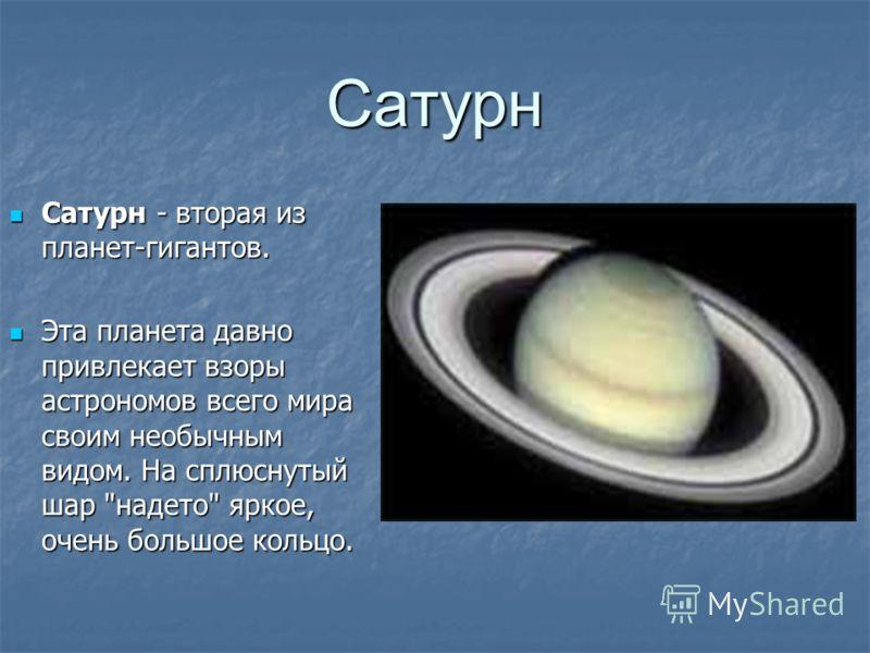 Сатурн Сатурн - вторая из планет-гигантов. Сатурн - вторая из планет-гигантов. Эта планета давно привлекает взоры астрономов всего мира своим необычным видом. На сплюснутый шар