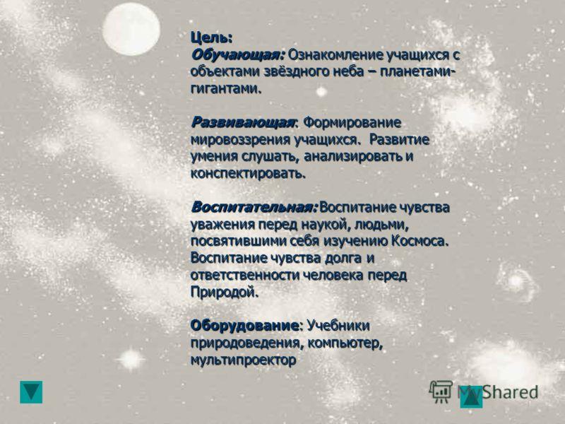 Цель: Обучающая: Ознакомление учащихся с объектами звёздного неба – планетами- гигантами. Развивающая: Формирование мировоззрения учащихся. Развитие умения слушать, анализировать и конспектировать. Воспитательная: Воспитание чувства уважения перед на