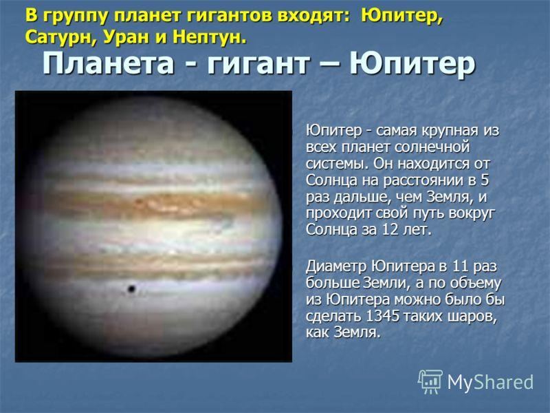 Планета - гигант – Юпитер Юпитер - самая крупная из всех планет солнечной системы. Он находится от Солнца на расстоянии в 5 раз дальше, чем Земля, и проходит свой путь вокруг Солнца за 12 лет. Юпитер - самая крупная из всех планет солнечной системы.