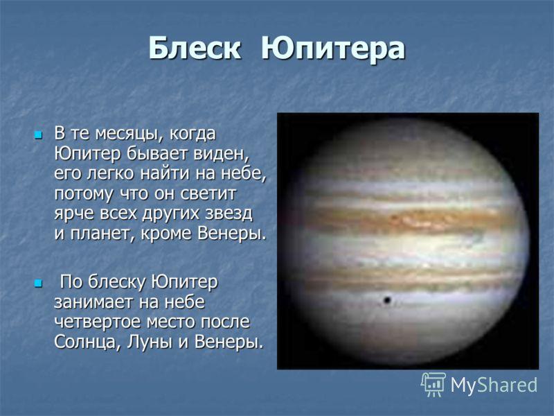 Блеск Юпитера В те месяцы, когда Юпитер бывает виден, его легко найти на небе, потому что он светит ярче всех других звезд и планет, кроме Венеры. В те месяцы, когда Юпитер бывает виден, его легко найти на небе, потому что он светит ярче всех других