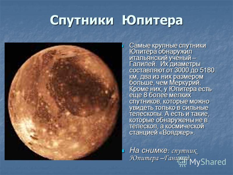 Спутники Юпитера Самые крупные спутники Юпитера обнаружил итальянский учёный – Галилей. Их диаметры составляют от 3000 до 5180 км, два из них размером больше, чем Меркурий. Кроме них, у Юпитера есть еще 8 более мелких спутников, которые можно увидеть