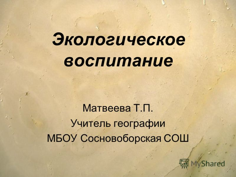 Экологическое воспитание Матвеева Т.П. Учитель географии МБОУ Сосновоборская СОШ