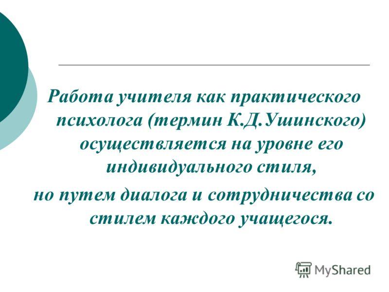 Работа учителя как практического психолога (термин К.Д.Ушинского) осуществляется на уровне его индивидуального стиля, но путем диалога и сотрудничества со стилем каждого учащегося.