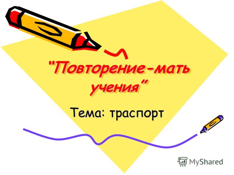 Повторение-мать ученияПовторение-мать учения Тема: траспорт