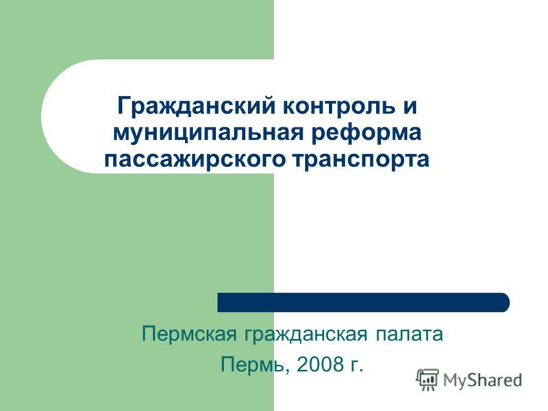 Гражданский контроль и муниципальная реформа пассажирского транспорта Пермская гражданская палата Пермь, 2008 г.