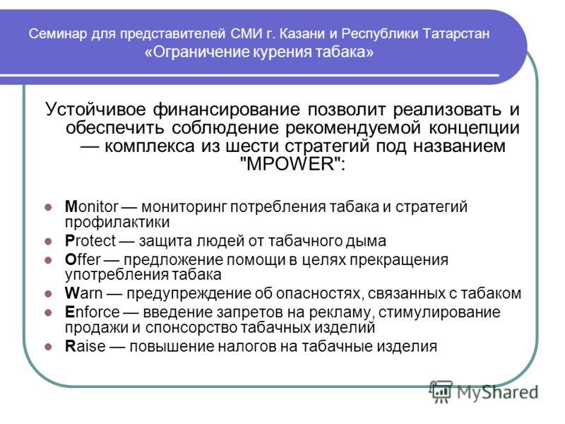 Семинар для представителей СМИ г. Казани и Республики Татарстан «Ограничение курения табака» Устойчивое финансирование позволит реализовать и обеспечить соблюдение рекомендуемой концепции комплекса из шести стратегий под названием