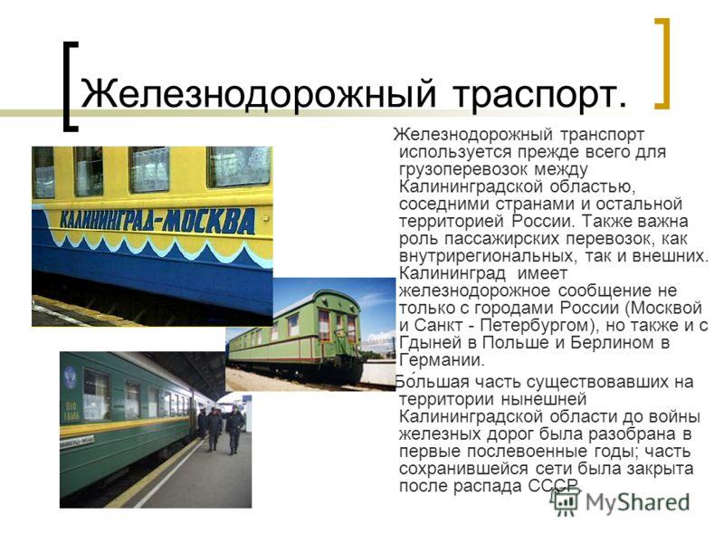 Железнодорожный траспорт. Железнодорожный транспорт используется прежде всего для грузоперевозок между Калининградской областью, соседними странами и остальной территорией России. Также важна роль пассажирских перевозок, как внутрирегиональных, так и