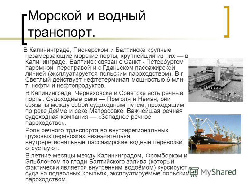 Морской и водный транспорт. В Калининграде, Пионерском и Балтийске крупные незамерзающие морские порты, крупнейший из них в Калининграде. Балтийск связан с Санкт - Петербургом паромной переправой и с Гданьском пассажирской линией (эксплуатируется пол
