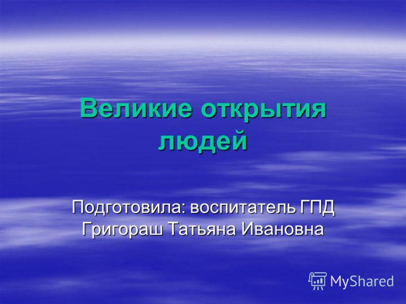 Великие открытия людей Подготовила: воспитатель ГПД Григораш Татьяна Ивановна