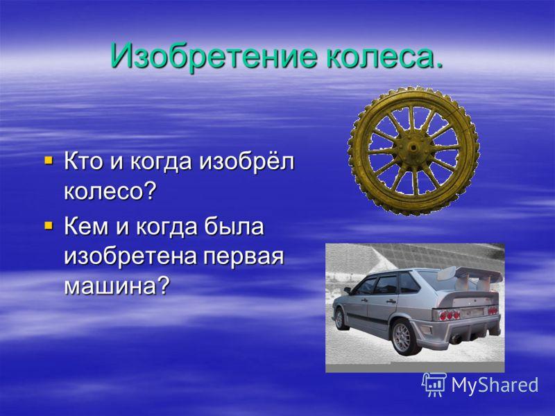Изобретение колеса. Кто и когда изобрёл колесо? Кто и когда изобрёл колесо? Кем и когда была изобретена первая машина? Кем и когда была изобретена первая машина?