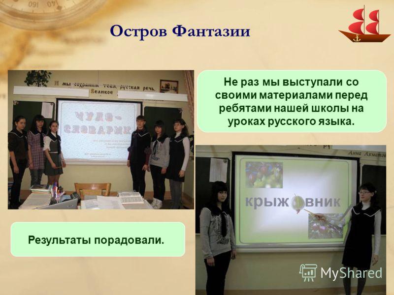 Остров Фантазии Не раз мы выступали со своими материалами перед ребятами нашей школы на уроках русского языка. Результаты порадовали.