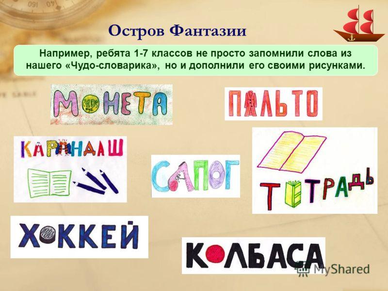 Остров Фантазии Например, ребята 1-7 классов не просто запомнили слова из нашего «Чудо-словарика», но и дополнили его своими рисунками.