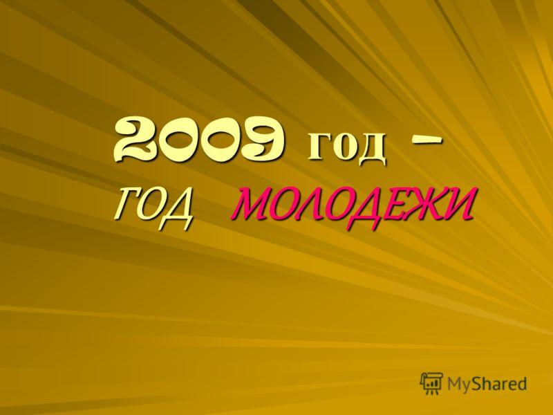 2009 год – ГОД МОЛОДЕЖИ