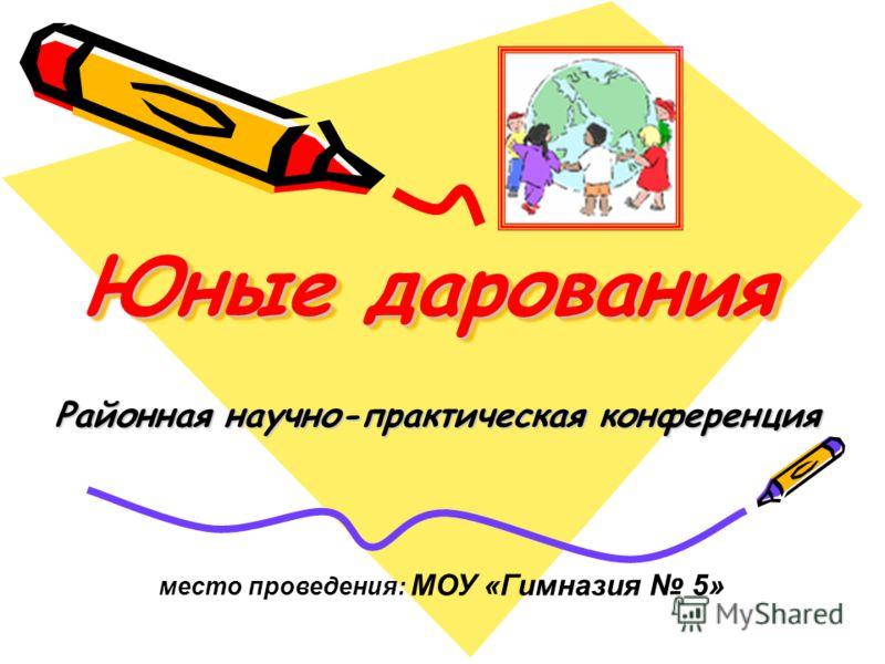 Юные дарования Районная научно-практическая конференция место проведения: МОУ «Гимназия 5»