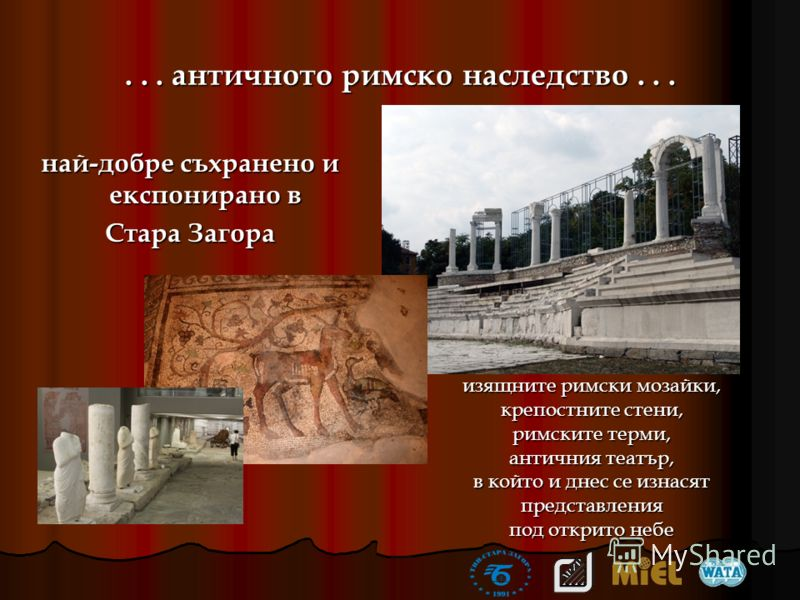 ... античното римско наследство... най-добре съхранено и експонирано в Стара Загора изящните римски мозайки, крепостните стени, римските терми, античния театър, в който и днес се изнасят представления под открито небе