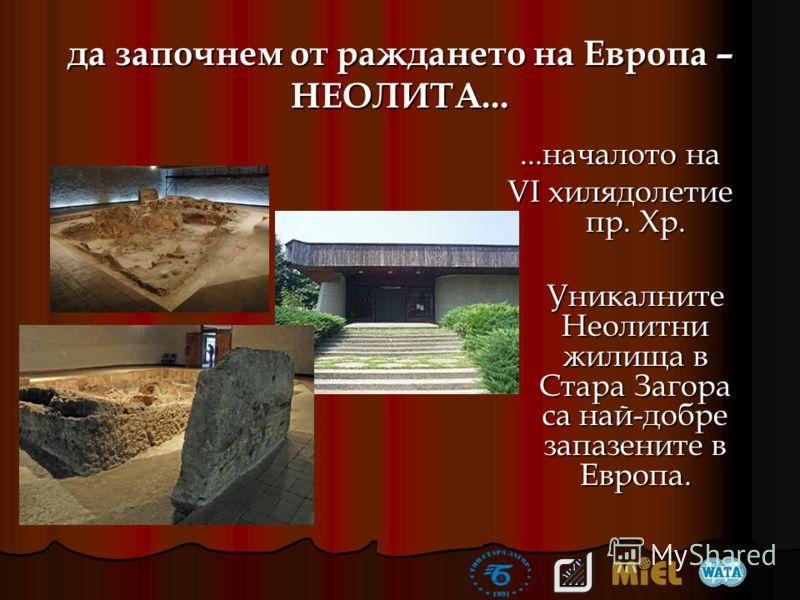 да започнем от раждането на Европа – НЕОЛИТА......началото на VІ хилядолетие пр. Хр. Уникалните Неолитни жилища в Стара Загора са най-добре запазените в Европа.