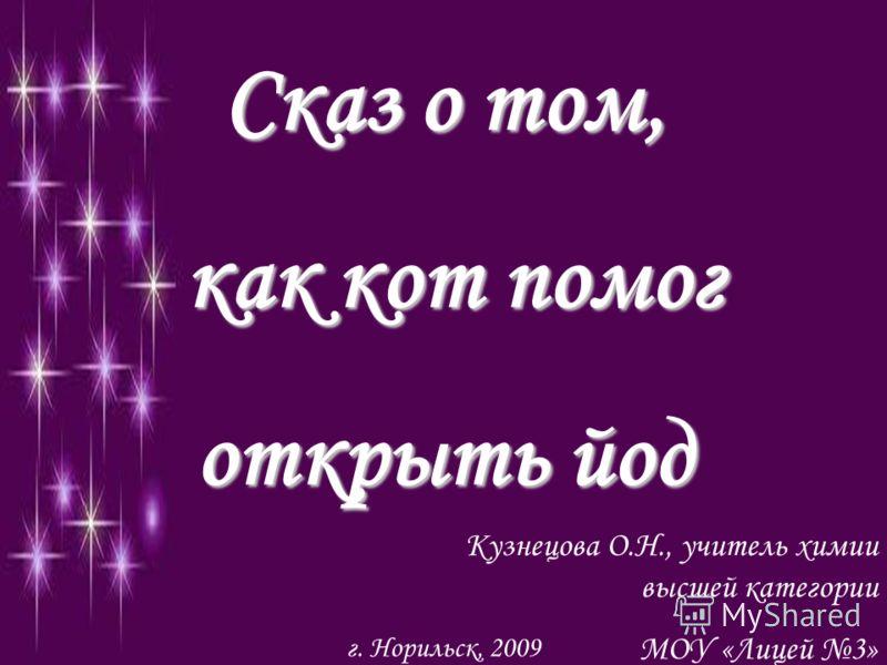 Сказ о том, как кот помог как кот помог открыть йод Кузнецова О.Н., учитель химии высшей категории МОУ «Лицей 3» г. Норильск, 2009