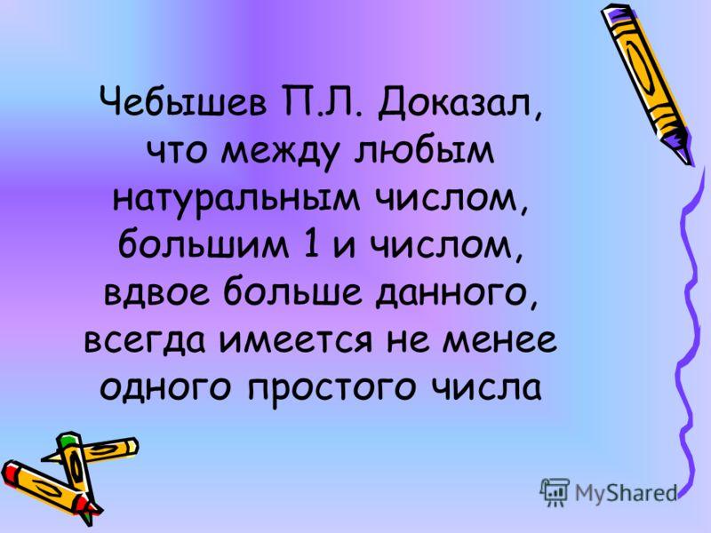 Чебышев П.Л. Доказал, что между любым натуральным числом, большим 1 и числом, вдвое больше данного, всегда имеется не менее одного простого числа