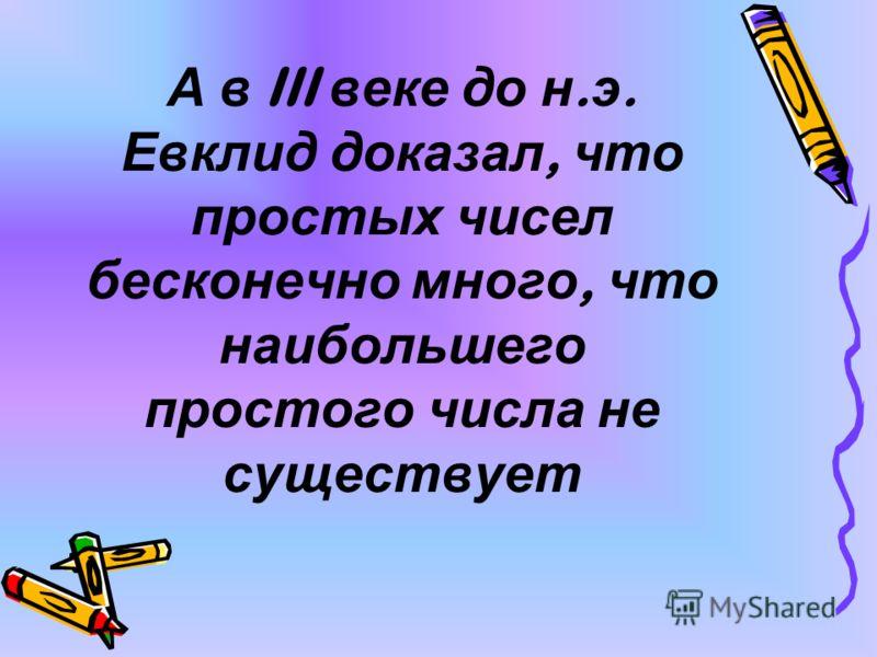 А в III веке до н. э. Евклид доказал, что простых чисел бесконечно много, что наибольшего простого числа не существует