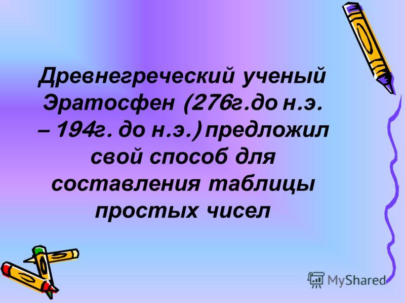 Древнегреческий ученый Эратосфен (276 г. до н. э. – 194 г. до н. э.) предложил свой способ для составления таблицы простых чисел