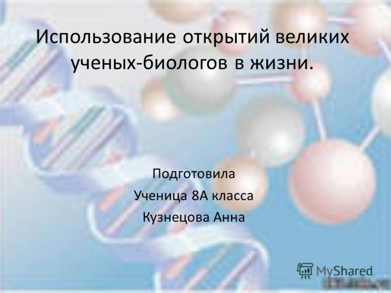 Использование открытий великих ученых-биологов в жизни. Подготовила Ученица 8А класса Кузнецова Анна
