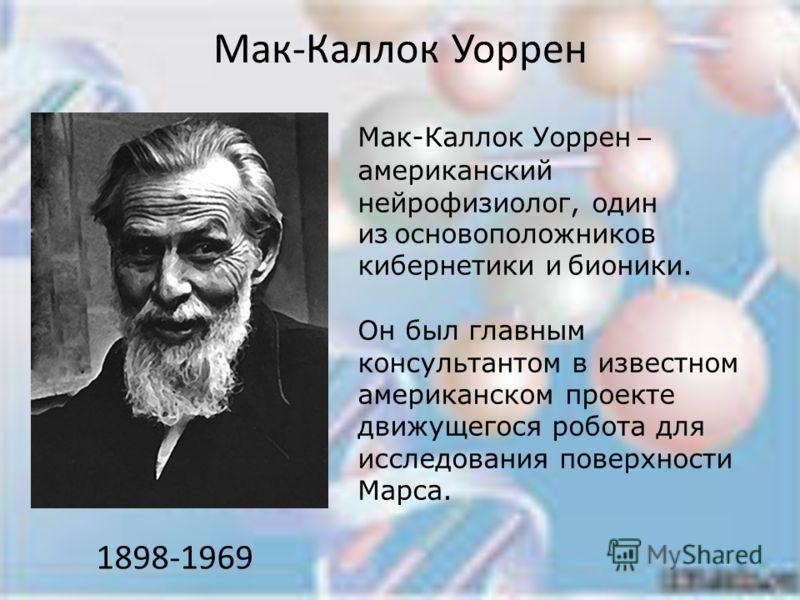 Мак-Каллок Уоррен 1898-1969 Мак-Каллок Уоррен – американский нейрофизиолог, один из основоположников кибернетики и бионики. Он был главным консультантом в известном американском проекте движущегося робота для исследования поверхности Марса.