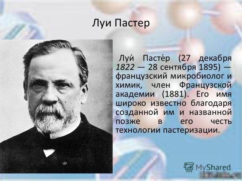 Луи Пастер Луи́ Пасте́р (27 декабря 1822 28 сентября 1895) французский микробиолог и химик, член Французской академии (1881). Его имя широко известно благодаря созданной им и названной позже в его честь технологии пастеризации.