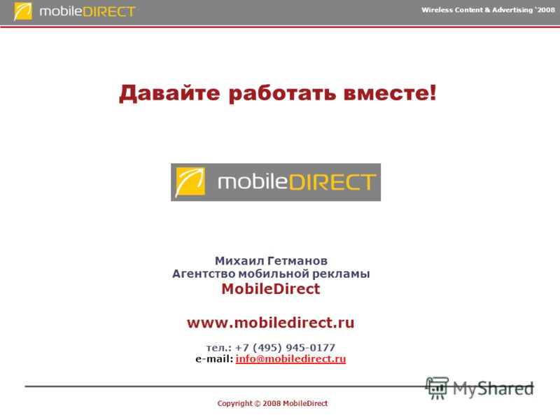 Wireless Content & Advertising 2008 Copyright © 2008 MobileDirect Давайте работать вместе! Михаил Гетманов Агентство мобильной рекламы MobileDirect www.mobiledirect.ru тел.: +7 (495) 945-0177 e-mail: info@mobiledirect.ruinfo@mobiledirect.ru