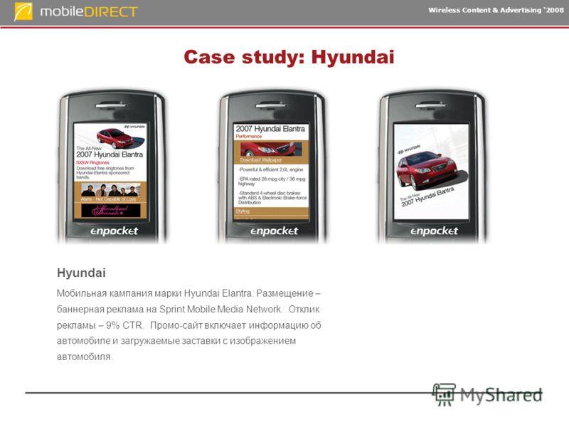 Wireless Content & Advertising 2008 Case study: Hyundai Hyundai Мобильная кампания марки Hyundai Elantra. Размещение – баннерная реклама на Sprint Mobile Media Network. Отклик рекламы – 9% CTR. Промо-сайт включает информацию об автомобиле и загружаем