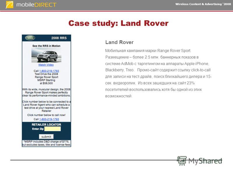 Wireless Content & Advertising 2008 Case study: Land Rover Land Rover Мобильная кампания марки Range Rover Sport. Размещение – более 2.5 млн. баннерных показов в системе AdMob с таргетингом на аппараты Apple iPhone, Blackberry, Treo. Промо-сайт содер