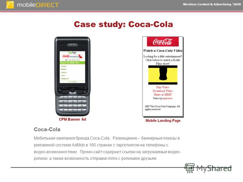 Wireless Content & Advertising 2008 Case study: Coca-Cola Coca-Cola Мобильная кампания бренда Coca-Cola. Размещение – баннерные показы в рекламной системе AdMob в 160 странах с таргетингом на телефоны с видео-возможностями. Промо-сайт содержит ссылки