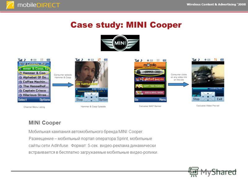 Wireless Content & Advertising 2008 Case study: MINI Cooper MINI Cooper Мобильная кампания автомобильного бренда MINI Cooper. Размещение – мобильный портал оператора Sprint, мобильные сайты сети AdInfuse. Формат: 5-сек. видео-реклама динамически встр