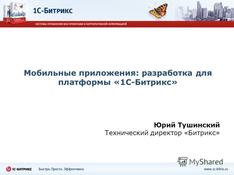 Мобильные приложения: разработка для платформы «1С-Битрикс» Юрий Тушинский Технический директор «Битрикс»