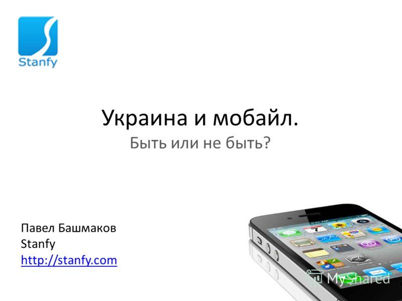 Украина и мобайл. Быть или не быть? Павел Башмаков Stanfy http://stanfy.com