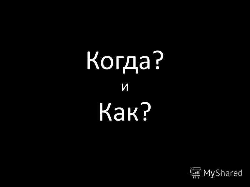 Когда? и Как?