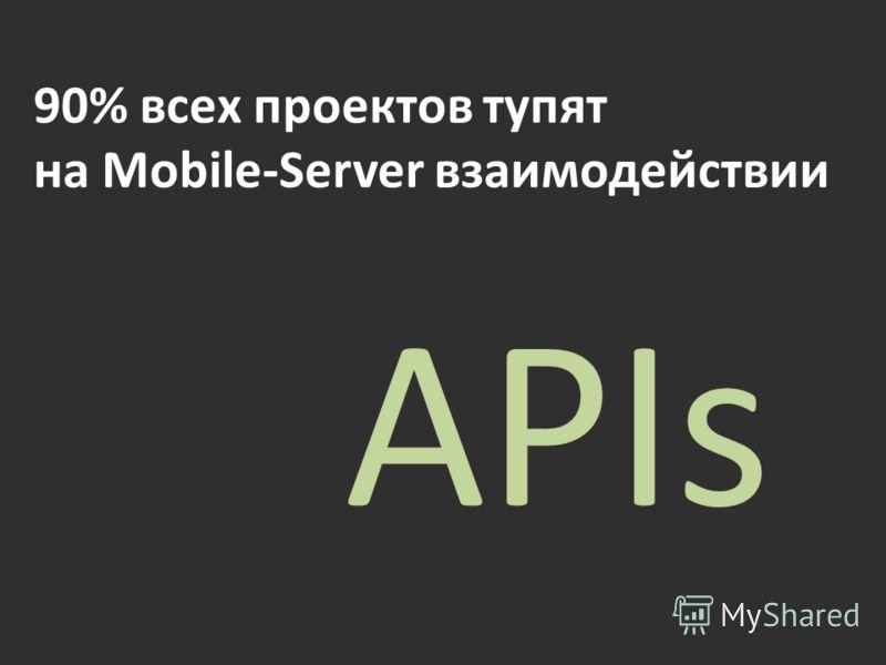90% всех проектов тупят на Mobile-Server взаимодействии APIs